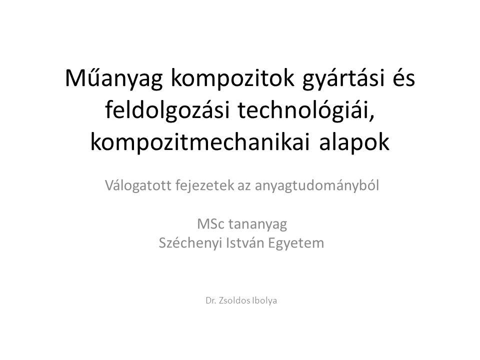Válogatott fejezetek az anyagtudományból Műanyag kompozitok gyártási és feldolgozási technológiái, kompozitmechanikai alapok MSc tananyag Széchenyi István Egyetem 1.
