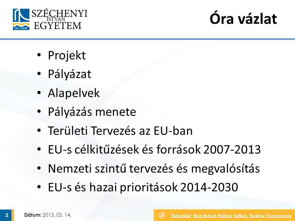 Előadók: Buczkóné Kóbor Ildikó, Doktor Zsuzsanna Dátum: 2013. 03. 14. Óra vázlat Projekt Pályázat Alapelvek Pályázás menete Területi Tervezés az EU-ba