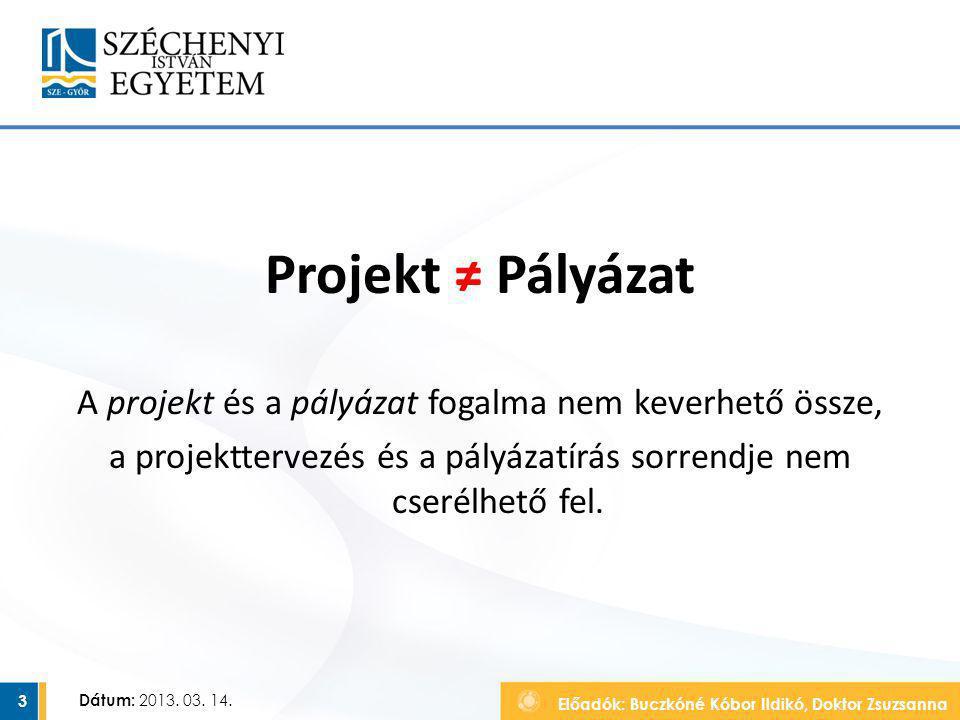 Előadók: Buczkóné Kóbor Ildikó, Doktor Zsuzsanna Dátum: 2013. 03. 14. Projekt ≠ Pályázat A projekt és a pályázat fogalma nem keverhető össze, a projek