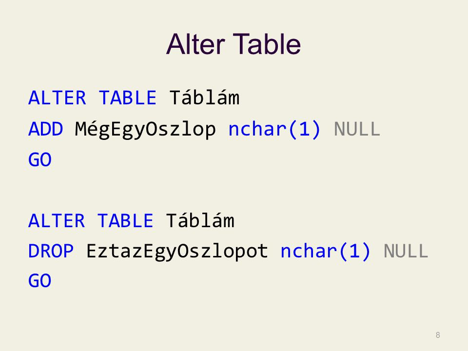 Alter Table ALTER TABLE Táblám ADD MégEgyOszlop nchar(1) NULL GO ALTER TABLE Táblám DROP EztazEgyOszlopot nchar(1) NULL GO 8