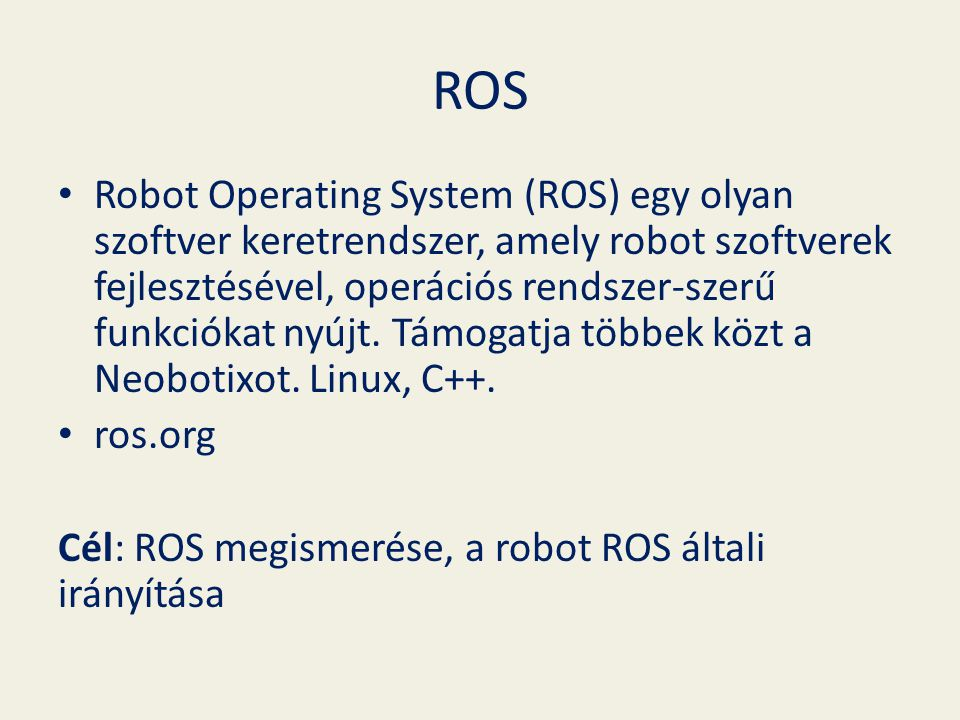ROS Robot Operating System (ROS) egy olyan szoftver keretrendszer, amely robot szoftverek fejlesztésével, operációs rendszer-szerű funkciókat nyújt.