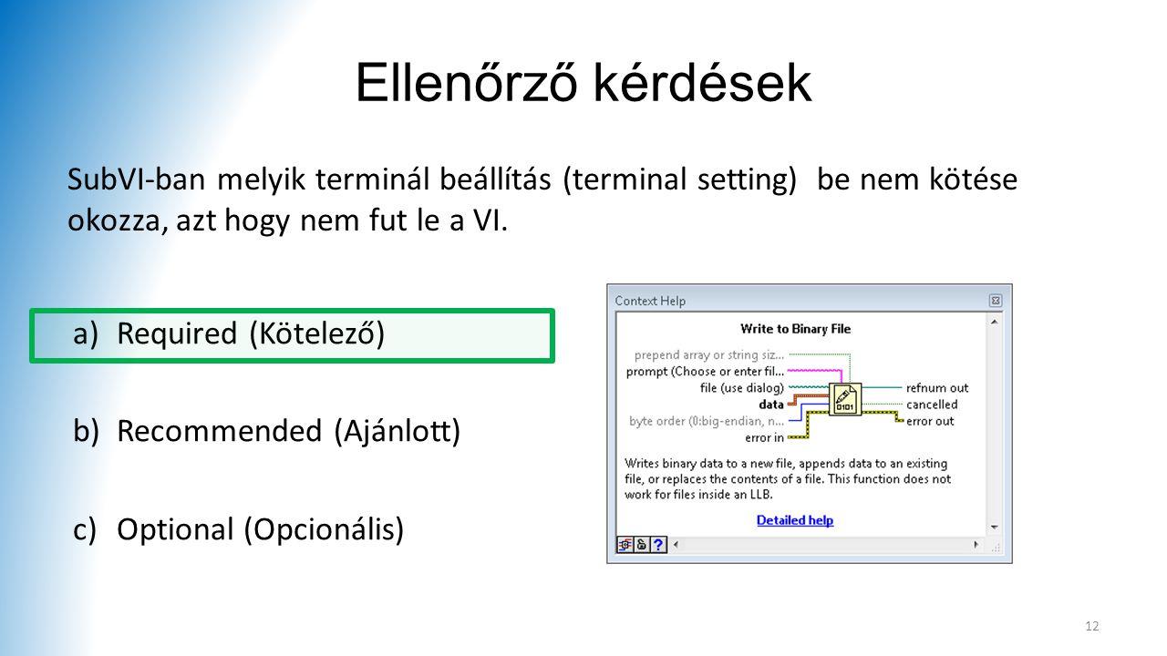 Ellenőrző kérdések SubVI-ban melyik terminál beállítás (terminal setting) be nem kötése okozza, azt hogy nem fut le a VI.