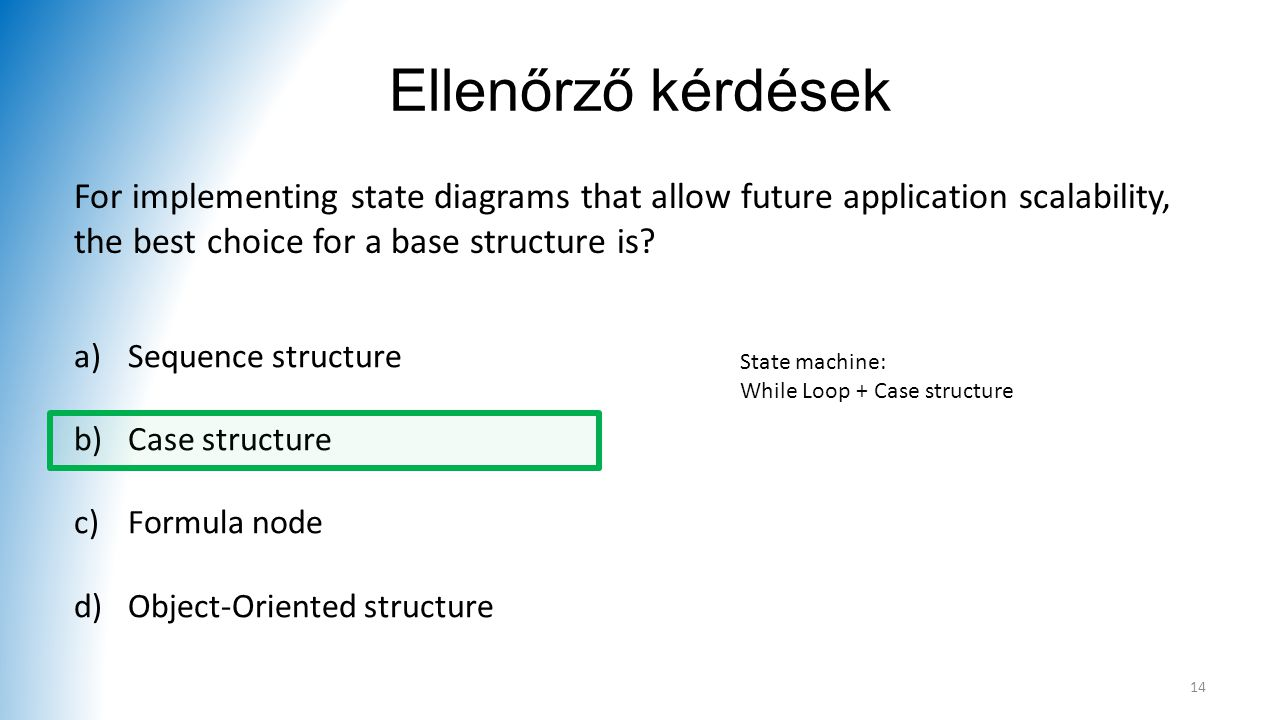 Ellenőrző kérdések For implementing state diagrams that allow future application scalability, the best choice for a base structure is? a)Sequence stru