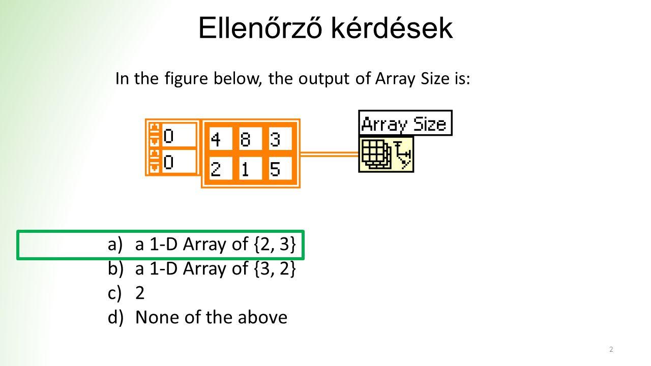 Ellenőrző kérdések a)1-D Array of {-25, 25, 50} b)1-D Array of {-25, 25} c)2-D Array of {{-25, -50, -50}, {50, 25, 25}} d)1-D Array of {75, -50, 25} 3 What is the result of the following Array subtraction?