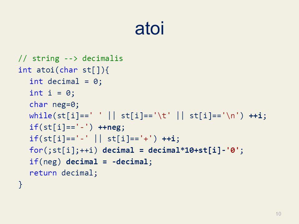 atoi // string --> decimalis int atoi(char st[]){ int decimal = 0; int i = 0; char neg=0; while(st[i]== || st[i]== \t || st[i]== \n ) ++i; if(st[i]== - ) ++neg; if(st[i]== - || st[i]== + ) ++i; for(;st[i];++i) decimal = decimal*10+st[i]- 0 ; if(neg) decimal = -decimal; return decimal; } 10