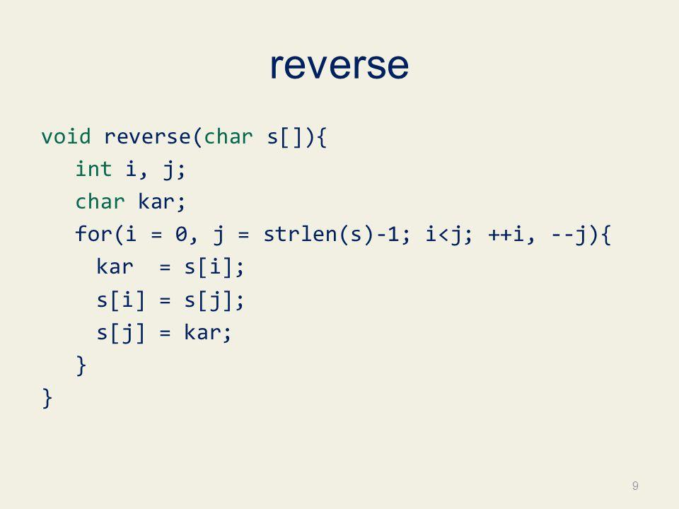 reverse void reverse(char s[]){ int i, j; char kar; for(i = 0, j = strlen(s)-1; i<j; ++i, --j){ kar = s[i]; s[i] = s[j]; s[j] = kar; } 9