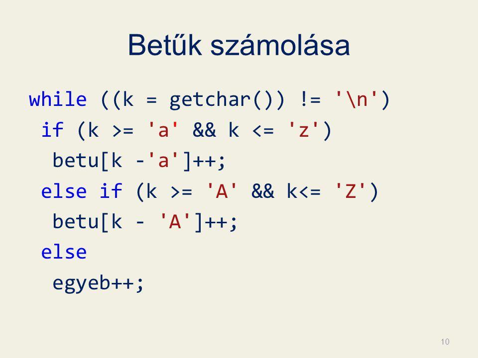 Betűk számolása while ((k = getchar()) != \n ) if (k >= a && k <= z ) betu[k - a ]++; else if (k >= A && k<= Z ) betu[k - A ]++; else egyeb++; 10