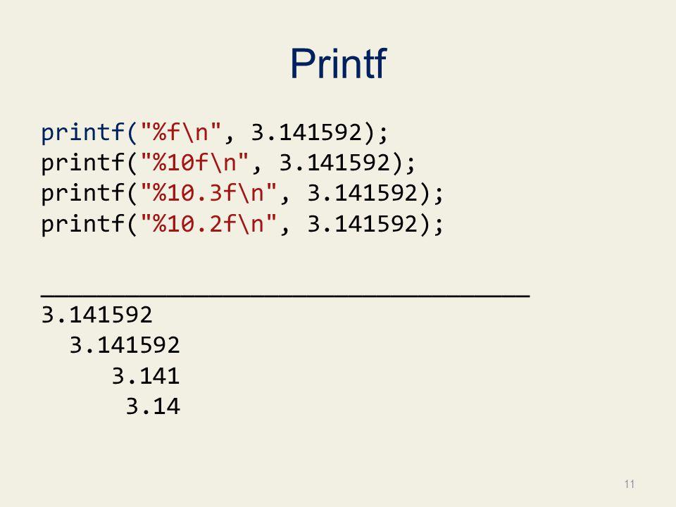 Printf printf( %f\n , 3.141592); printf( %10f\n , 3.141592); printf( %10.3f\n , 3.141592); printf( %10.2f\n , 3.141592); ___________________________________ 3.141592 3.141 3.14 11