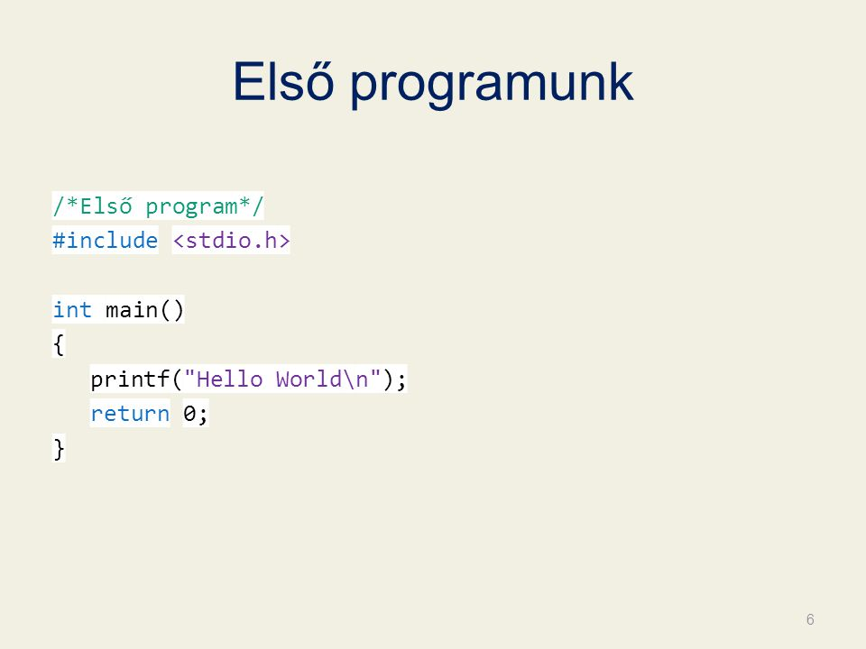 Első programunk /*Első program*/ #include int main() { printf( Hello World\n ); return 0; } 6