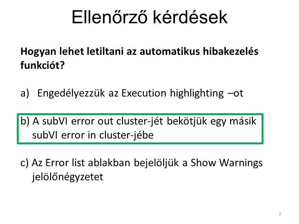 Ellenőrző kérdések 2 Hogyan lehet letiltani az automatikus hibakezelés funkciót? a)Engedélyezzük az Execution highlighting –ot b) A subVI error out cl