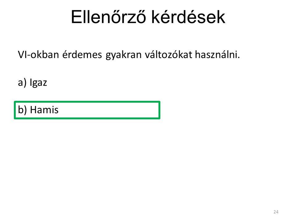 Ellenőrző kérdések 24 VI-okban érdemes gyakran változókat használni. a) Igaz b) Hamis