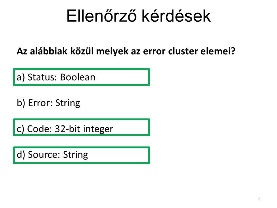 Ellenőrző kérdések 3 Az alábbiak közül melyek az error cluster elemei? a) Status: Boolean b) Error: String c) Code: 32-bit integer d) Source: String