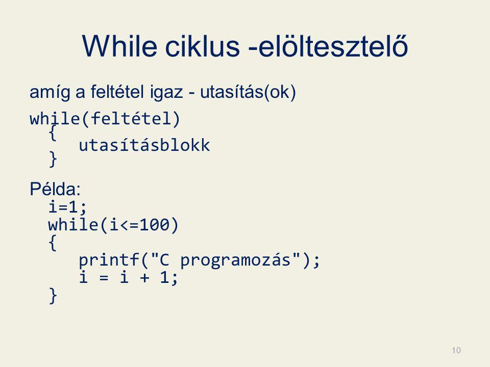 While ciklus -elöltesztelő amíg a feltétel igaz - utasítás(ok) while(feltétel) { utasításblokk } Példa: i=1; while(i<=100) { printf(