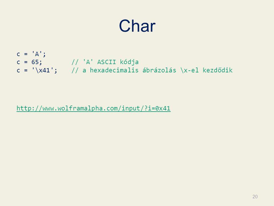 Char c = 'A'; c = 65; // 'A' ASCII kódja c = '\x41'; // a hexadecimalis ábrázolás \x-el kezdődik http://www.wolframalpha.com/input/?i=0x41 20