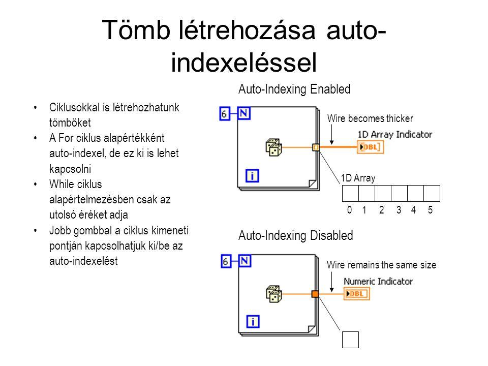 Tömb létrehozása auto- indexeléssel Ciklusokkal is létrehozhatunk tömböket A For ciklus alapértékként auto-indexel, de ez ki is lehet kapcsolni While ciklus alapértelmezésben csak az utolsó éréket adja Jobb gombbal a ciklus kimeneti pontján kapcsolhatjuk ki/be az auto-indexelést Wire becomes thicker Wire remains the same size Auto-Indexing Disabled Auto-Indexing Enabled 1D Array 0 1 2 3 4 5