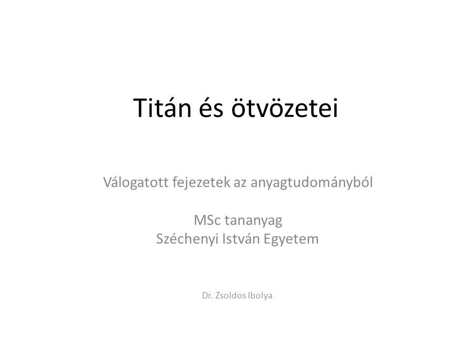 Titán és ötvözetei Válogatott fejezetek az anyagtudományból MSc tananyag Széchenyi István Egyetem Dr.