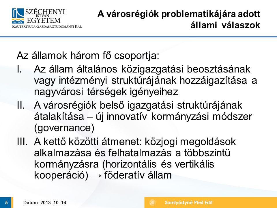 Az államok három fő csoportja: I.Az állam általános közigazgatási beosztásának vagy intézményi struktúrájának hozzáigazítása a nagyvárosi térségek igényeihez II.A városrégiók belső igazgatási struktúrájának átalakítása – új innovatív kormányzási módszer (governance) III.A kettő közötti átmenet: közjogi megoldások alkalmazása és felhatalmazás a többszintű kormányzásra (horizontális és vertikális kooperáció) → föderatív állam Dátum: 2013.