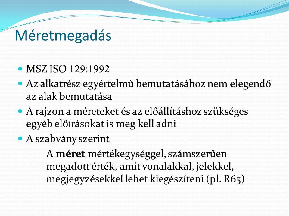 Méretmegadás MSZ ISO 129:1992 Az alkatrész egyértelmű bemutatásához nem elegendő az alak bemutatása A rajzon a méreteket és az előállításhoz szükséges