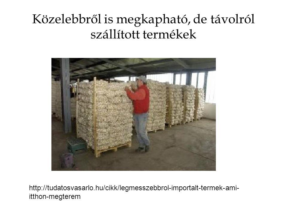 Közelebbről is megkapható, de távolról szállított termékek http://tudatosvasarlo.hu/cikk/legmesszebbrol-importalt-termek-ami- itthon-megterem