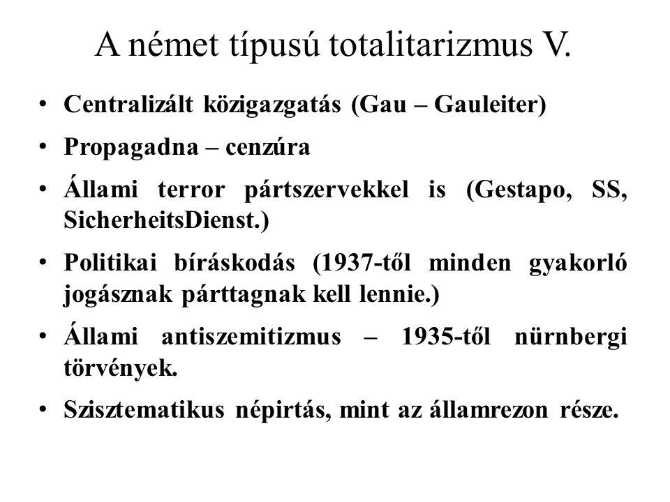 A német típusú totalitarizmus V. Centralizált közigazgatás (Gau – Gauleiter) Propagadna – cenzúra Állami terror pártszervekkel is (Gestapo, SS, Sicher