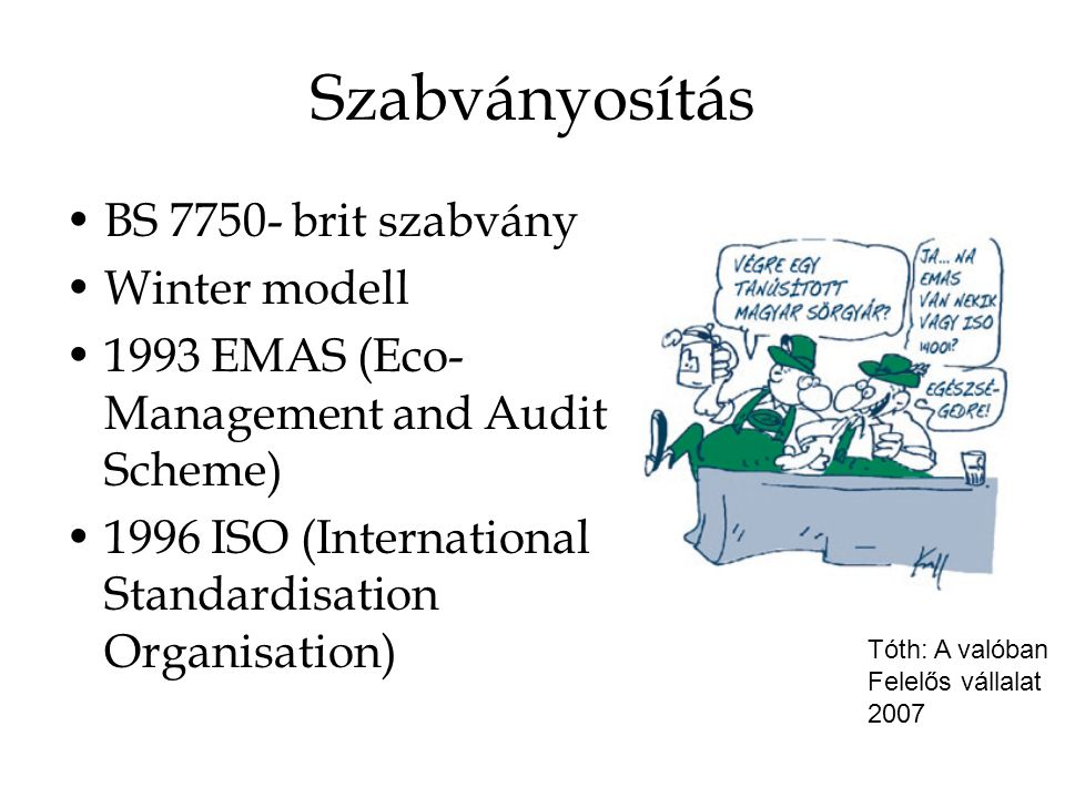Szabványosítás BS 7750- brit szabvány Winter modell 1993 EMAS (Eco- Management and Audit Scheme) 1996 ISO (International Standardisation Organisation) Tóth: A valóban Felelős vállalat 2007
