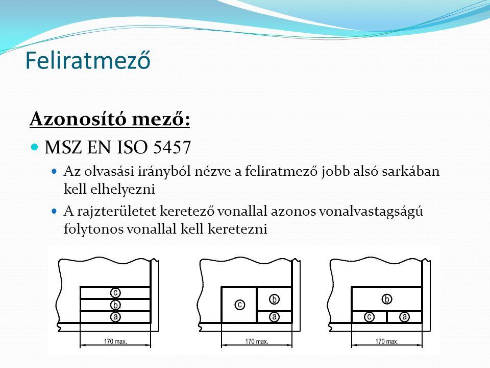 Feliratmező Azonosító mező: MSZ EN ISO 5457 Az olvasási irányból nézve a feliratmező jobb alsó sarkában kell elhelyezni A rajzterületet keretező vonal