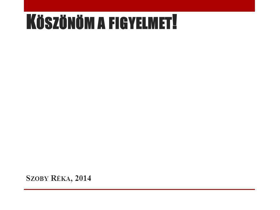 K ÖSZÖNÖM A FIGYELMET ! S ZOBY R ÉKA, 2014