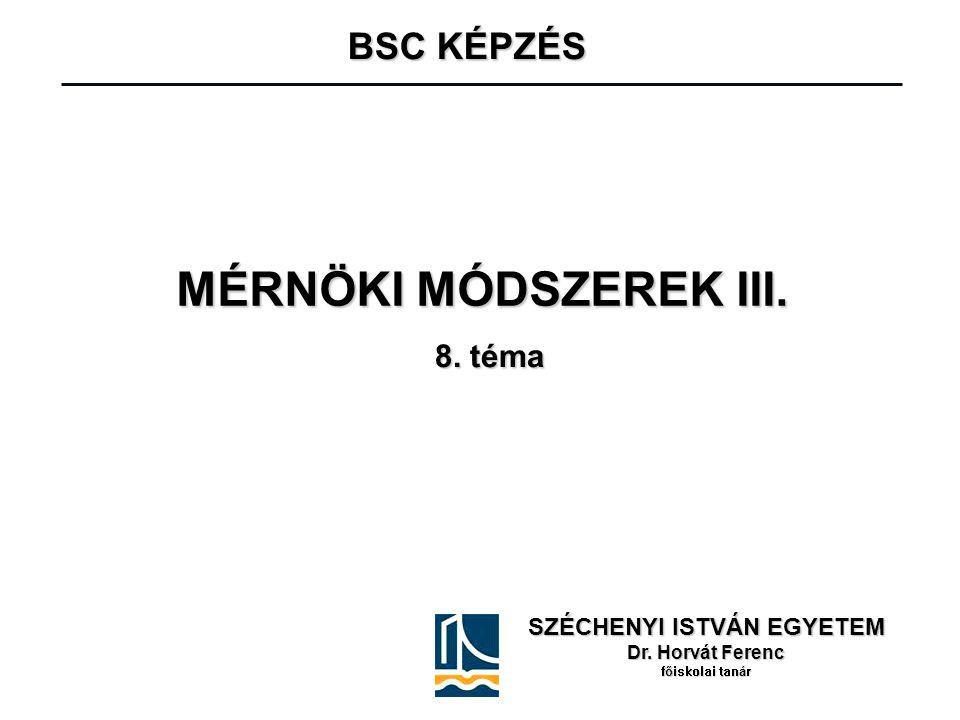 MÉRNÖKI MÓDSZEREK III. SZÉCHENYI ISTVÁN EGYETEM Dr. Horvát Ferenc főiskolai tanár BSC KÉPZÉS BSC KÉPZÉS 8. téma