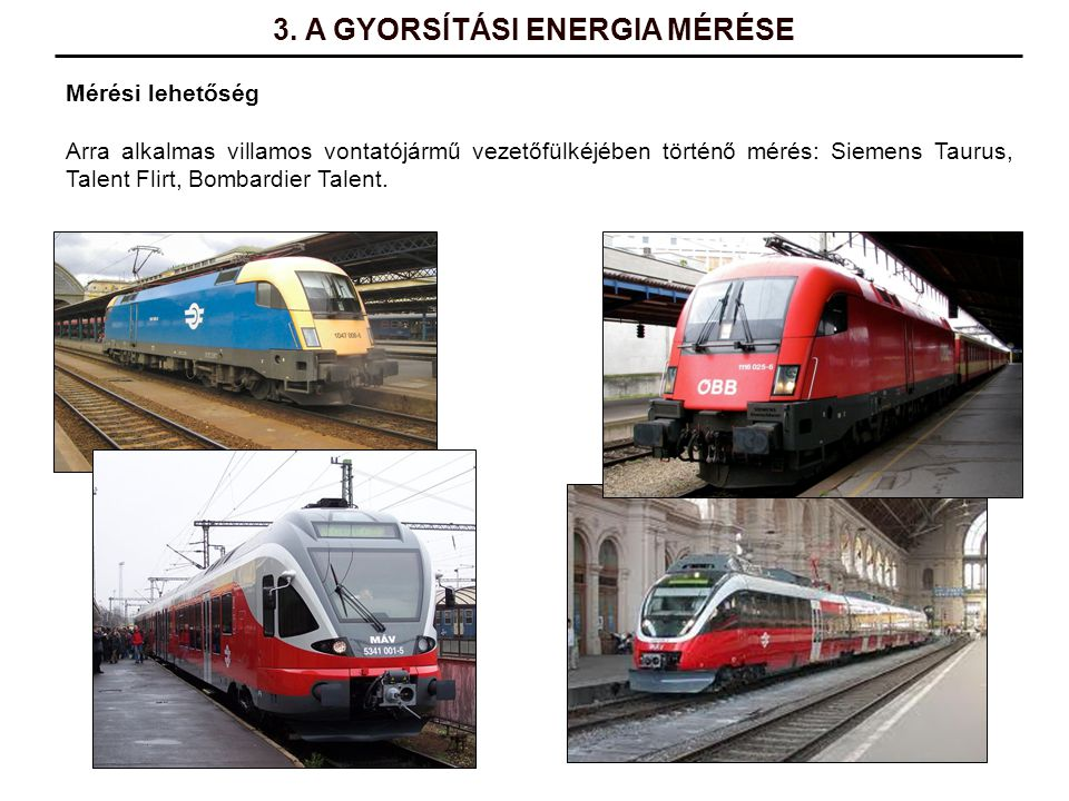 Mérési lehetőség Arra alkalmas villamos vontatójármű vezetőfülkéjében történő mérés: Siemens Taurus, Talent Flirt, Bombardier Talent. 3. A GYORSÍTÁSI