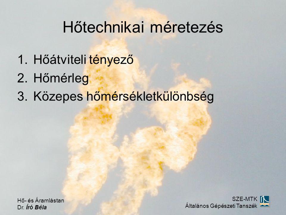 Hőtechnikai méretezés 1.Hőátviteli tényező 2.Hőmérleg 3.Közepes hőmérsékletkülönbség Hő- és Áramlástan Dr. Író Béla SZE-MTK Általános Gépészeti Tanszé