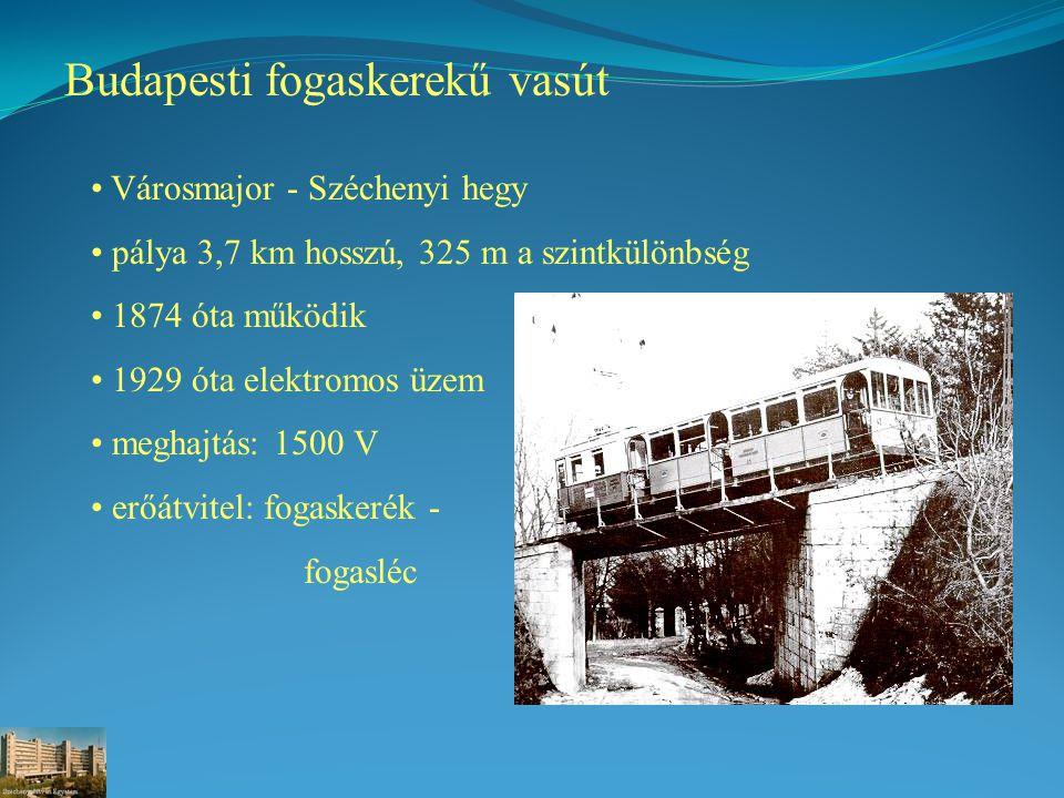Budapesti fogaskerekű vasút Városmajor - Széchenyi hegy pálya 3,7 km hosszú, 325 m a szintkülönbség 1874 óta működik 1929 óta elektromos üzem meghajtás: 1500 V erőátvitel: fogaskerék - fogasléc