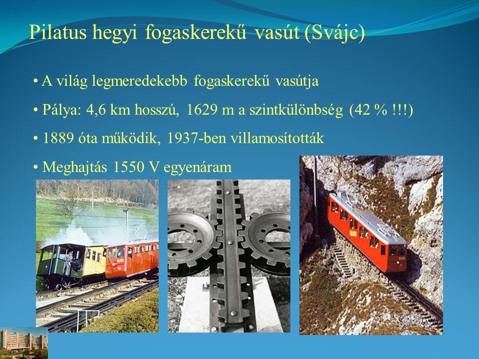 Pilatus hegyi fogaskerekű vasút (Svájc) A világ legmeredekebb fogaskerekű vasútja Pálya: 4,6 km hosszú, 1629 m a szintkülönbség (42 % !!!) 1889 óta működik, 1937-ben villamosították Meghajtás 1550 V egyenáram