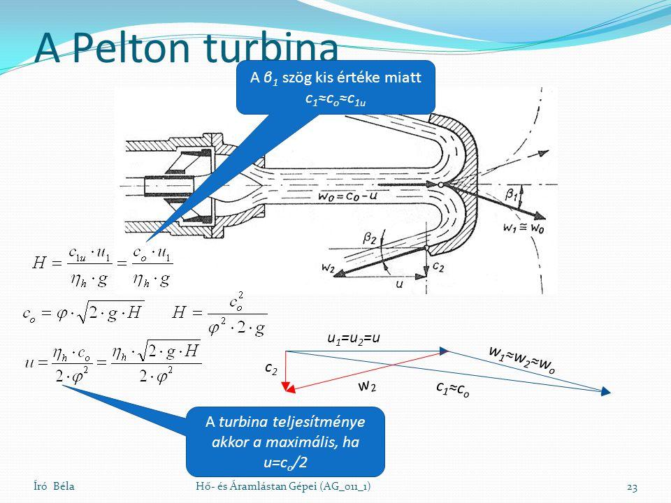 A Pelton turbina Író BélaHő- és Áramlástan Gépei (AG_011_1)23 u 1 =u 2 =u c 1 ≈c o w 1 ≈w 2 ≈w o c2c2 w2w2 A β 1 szög kis értéke miatt c 1 ≈c o ≈c 1u