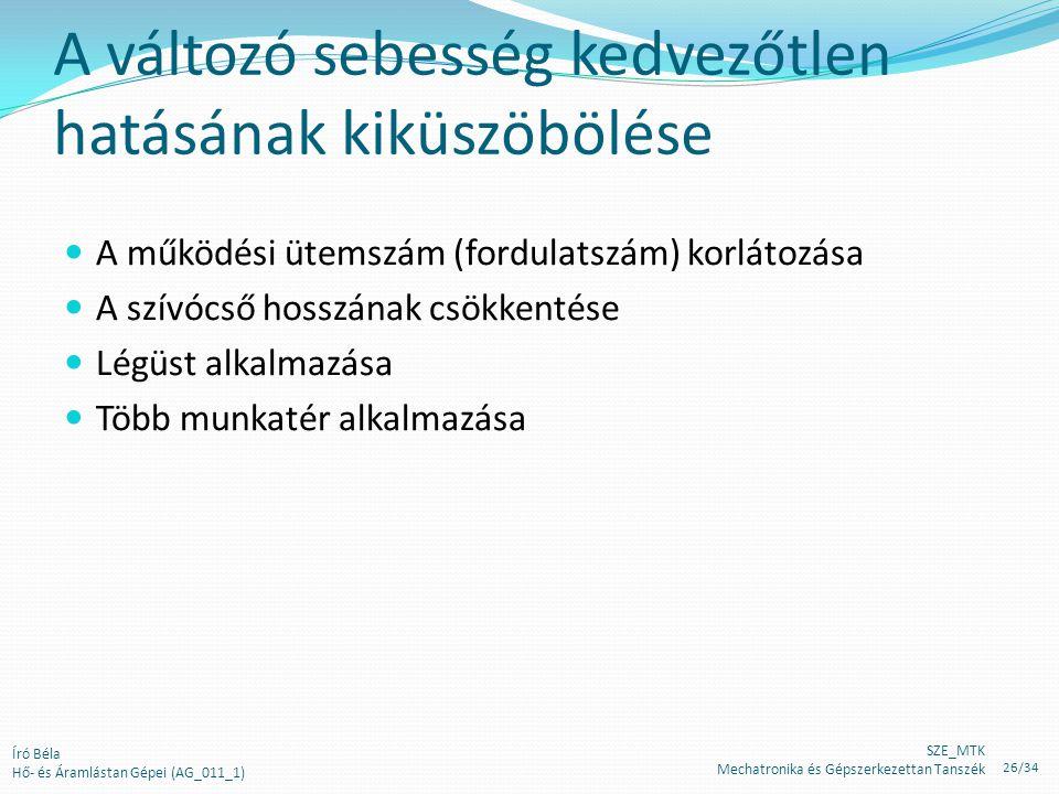 A változó sebesség kedvezőtlen hatásának kiküszöbölése A működési ütemszám (fordulatszám) korlátozása A szívócső hosszának csökkentése Légüst alkalmazása Több munkatér alkalmazása Író Béla Hő- és Áramlástan Gépei (AG_011_1) SZE_MTK Mechatronika és Gépszerkezettan Tanszék 26/34