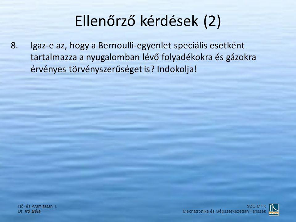 Ellenőrző kérdések (2) 8.Igaz-e az, hogy a Bernoulli-egyenlet speciális esetként tartalmazza a nyugalomban lévő folyadékokra és gázokra érvényes törvé