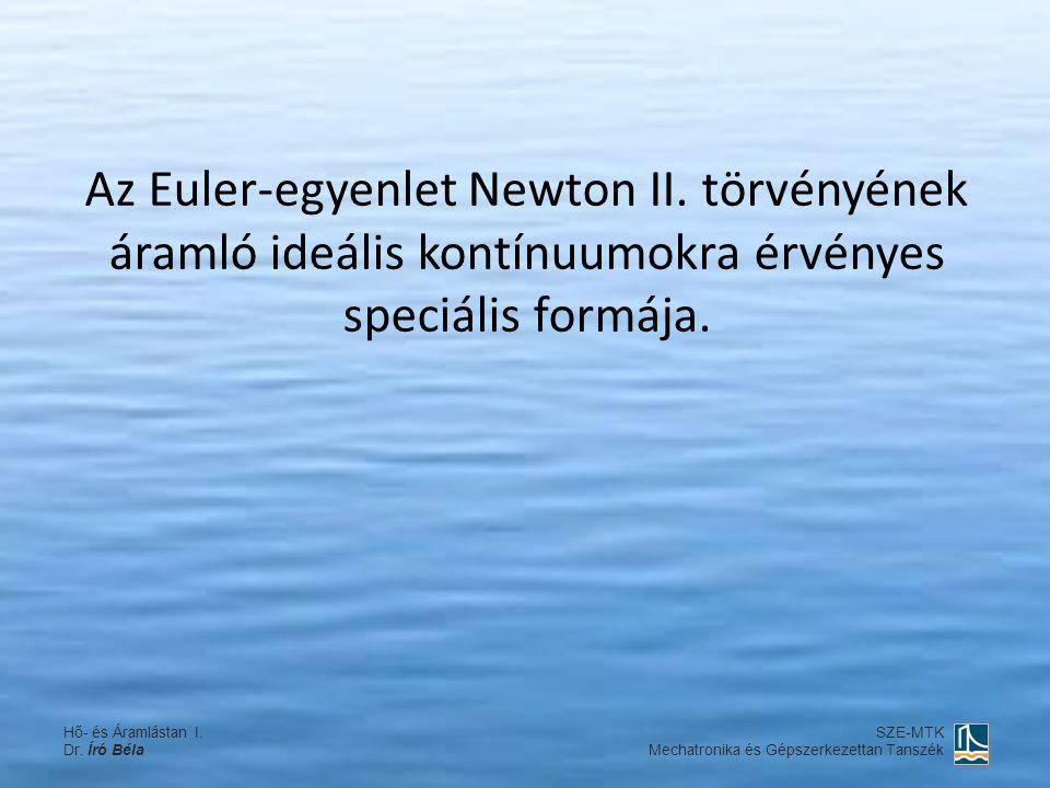 Az Euler-egyenlet Newton II. törvényének áramló ideális kontínuumokra érvényes speciális formája. Hő- és Áramlástan I. Dr. Író Béla SZE-MTK Mechatroni