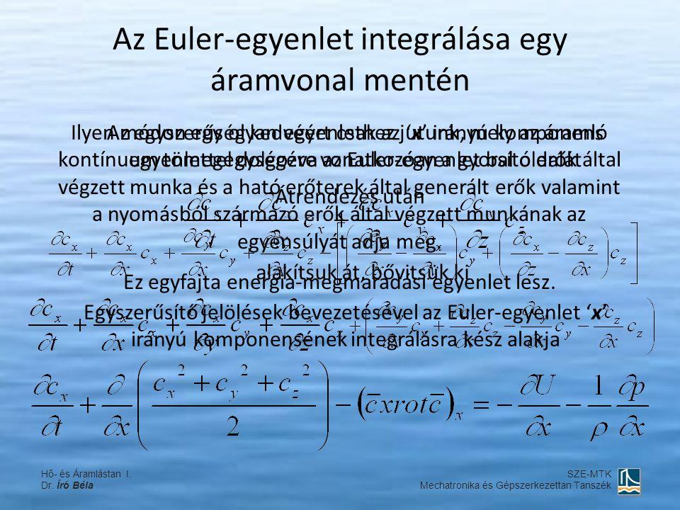 Az Euler-egyenlet integrálása egy áramvonal mentén Vektoriális formában Az áramvonal ds ívelemével szorozva és kijelölve az integrálást Tekintettel arra, hogy a bal oldal második tagjában és a jobb oldal mindkét tagjában hely szerinti deriválás és ugyancsak hely szerinti integrálás van kijelölve, az egyenlet jelentősen egyszerűsödik Hő- és Áramlástan I.