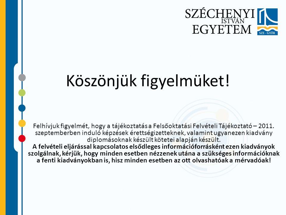 Köszönjük figyelmüket! Felhívjuk figyelmét, hogy a tájékoztatás a Felsőoktatási Felvételi Tájékoztató – 2011. szeptemberben induló képzések érettségiz