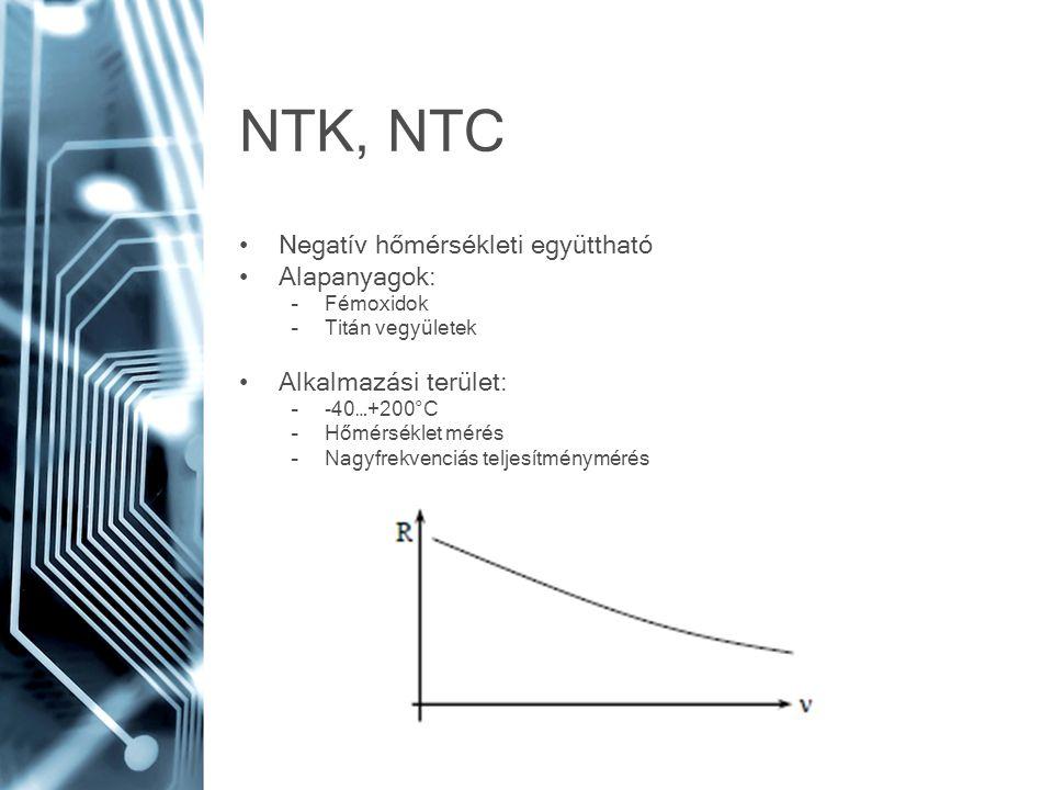 NTK, NTC Negatív hőmérsékleti együttható Alapanyagok: –Fémoxidok –Titán vegyületek Alkalmazási terület: –-40…+200°C –Hőmérséklet mérés –Nagyfrekvenciá