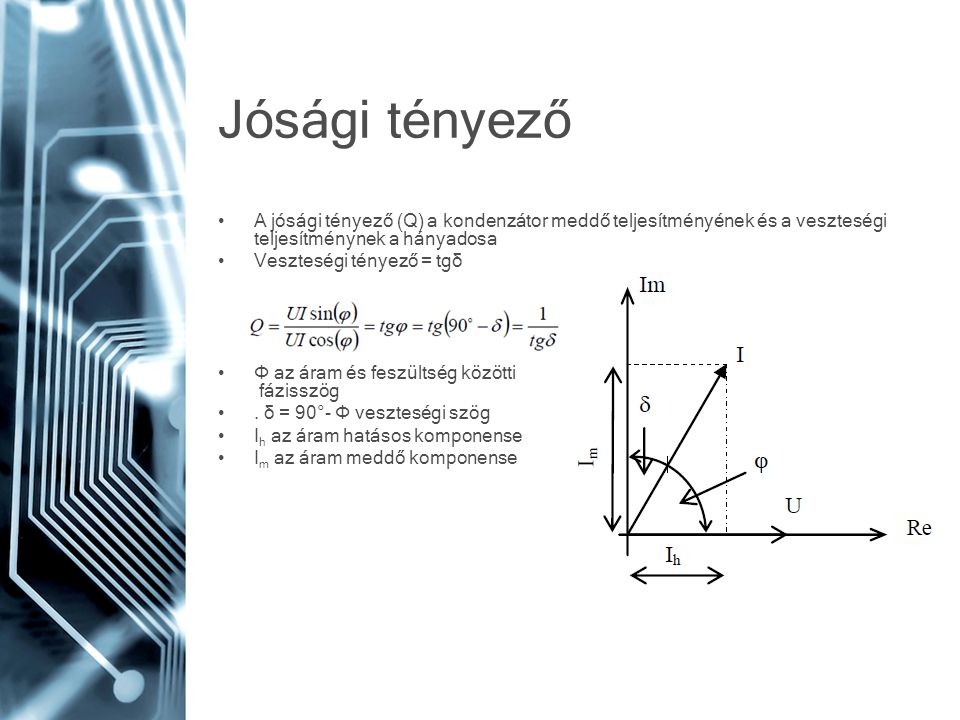 Jósági tényező A jósági tényező (Q) a kondenzátor meddő teljesítményének és a veszteségi teljesítménynek a hányadosa Veszteségi tényező = tgδ Φ az ára