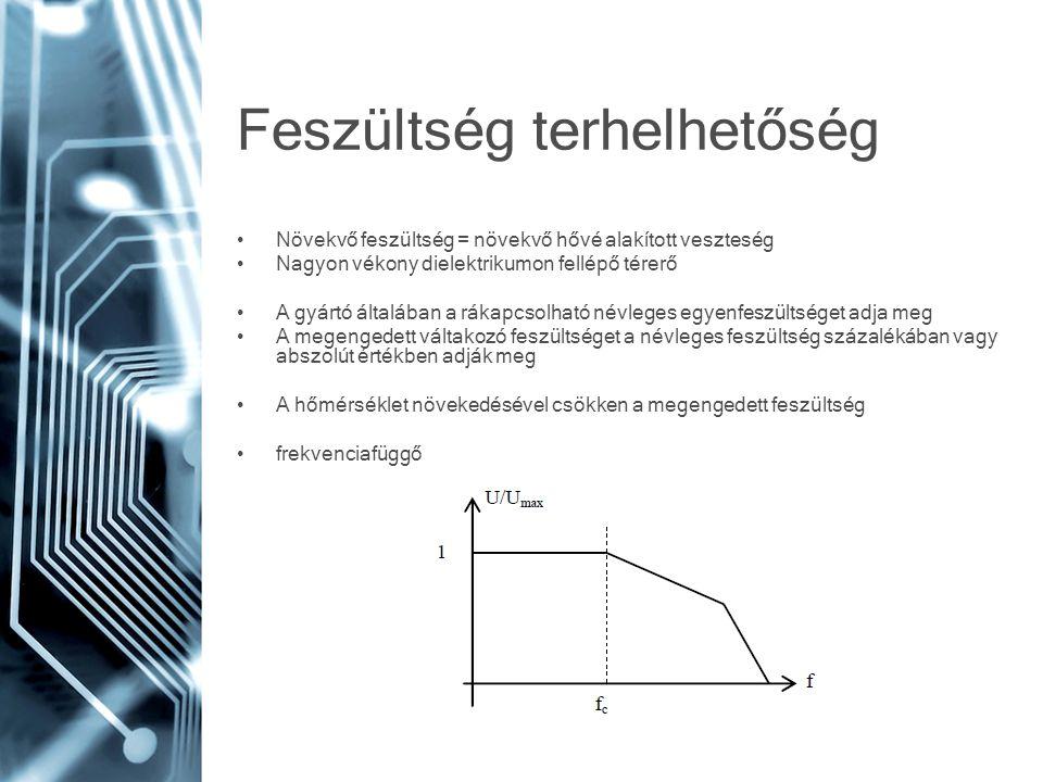 Feszültség terhelhetőség Növekvő feszültség = növekvő hővé alakított veszteség Nagyon vékony dielektrikumon fellépő térerő A gyártó általában a rákapc