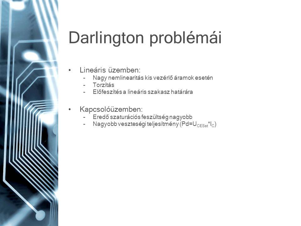 Darlington problémái Lineáris üzemben: –Nagy nemlinearitás kis vezérlő áramok esetén –Torzítás –Előfeszítés a lineáris szakasz határára Kapcsolóüzembe