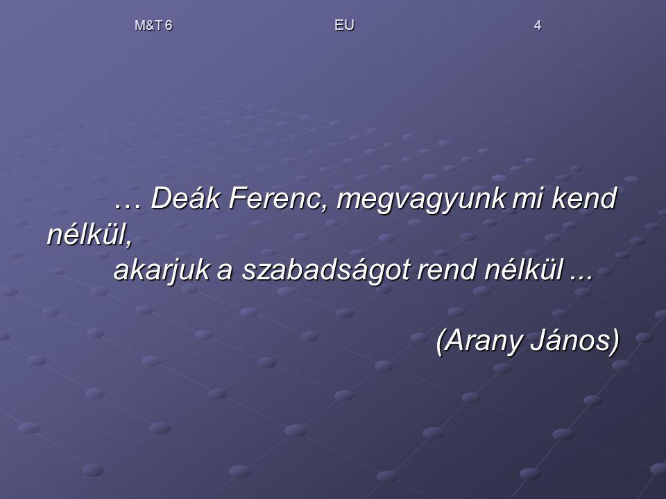 M&T 6 EU 4 … Deák Ferenc, megvagyunk mi kend nélkül, akarjuk a szabadságot rend nélkül... (Arany János)