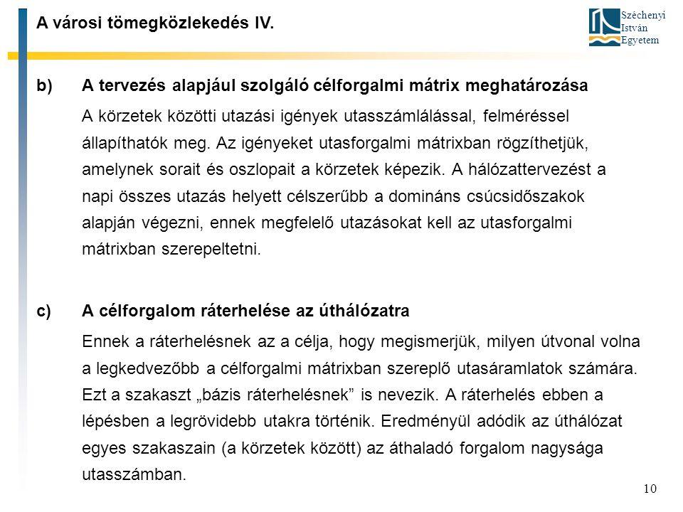 Széchenyi István Egyetem 10 b)A tervezés alapjául szolgáló célforgalmi mátrix meghatározása A körzetek közötti utazási igények utasszámlálással, felméréssel állapíthatók meg.