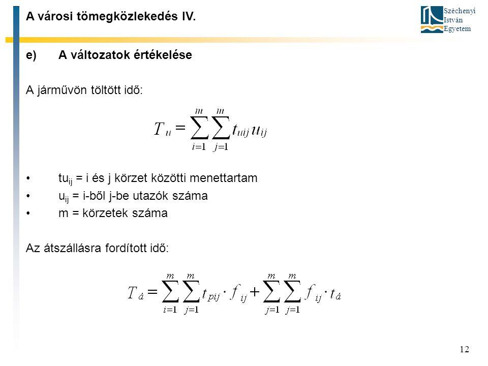 Széchenyi István Egyetem 12 e)A változatok értékelése A járművön töltött idő: tu ij = i és j körzet közötti menettartam u ij = i-ből j-be utazók száma m = körzetek száma Az átszállásra fordított idő: A városi tömegközlekedés IV.