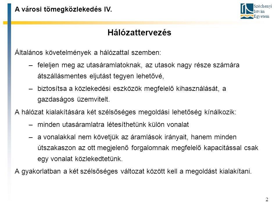 Széchenyi István Egyetem 2 Hálózattervezés Általános követelmények a hálózattal szemben: –feleljen meg az utasáramlatoknak, az utasok nagy része számára átszállásmentes eljutást tegyen lehetővé, –biztosítsa a közlekedési eszközök megfelelő kihasználását, a gazdaságos üzemvitelt.