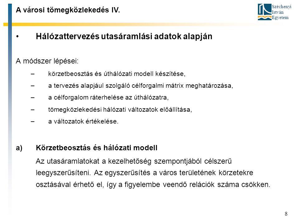 Széchenyi István Egyetem 8 Hálózattervezés utasáramlási adatok alapján A módszer lépései: –körzetbeosztás és úthálózati modell készítése, –a tervezés alapjául szolgáló célforgalmi mátrix meghatározása, –a célforgalom ráterhelése az úthálózatra, –tömegközlekedési hálózati változatok előállítása, –a változatok értékelése.