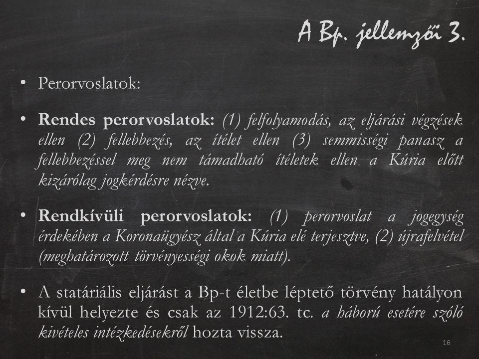 A Bp. jellemzői 3. Perorvoslatok: Rendes perorvoslatok: (1) felfolyamodás, az eljárási végzések ellen (2) fellebbezés, az ítélet ellen (3) semmisségi