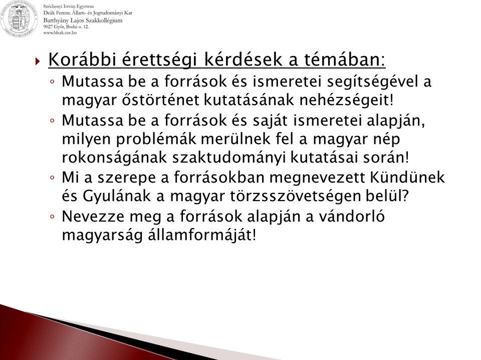  Korábbi érettségi kérdések a témában: ◦ Mutassa be a források és ismeretei segítségével a magyar őstörténet kutatásának nehézségeit! ◦ Mutassa be a