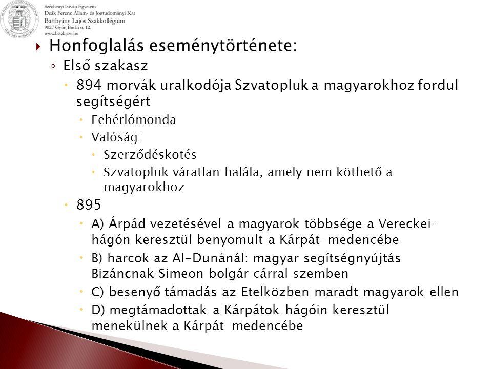  Honfoglalás eseménytörténete: ◦ Első szakasz  894 morvák uralkodója Szvatopluk a magyarokhoz fordul segítségért  Fehérlómonda  Valóság:  Szerződ